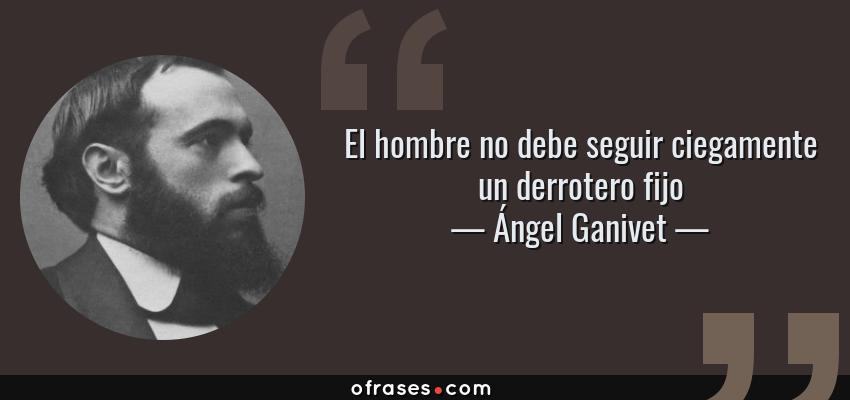 Frases de Ángel Ganivet - El hombre no debe seguir ciegamente un derrotero fijo
