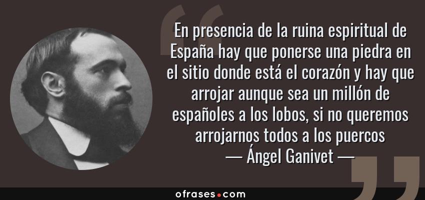 Frases de Ángel Ganivet - En presencia de la ruina espiritual de España hay que ponerse una piedra en el sitio donde está el corazón y hay que arrojar aunque sea un millón de españoles a los lobos, si no queremos arrojarnos todos a los puercos