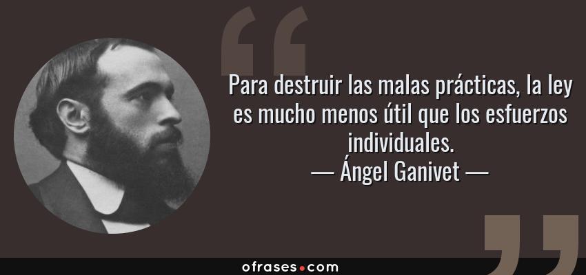 Frases de Ángel Ganivet - Para destruir las malas prácticas, la ley es mucho menos útil que los esfuerzos individuales.