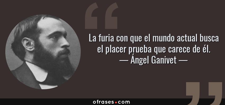 Frases de Ángel Ganivet - La furia con que el mundo actual busca el placer prueba que carece de él.