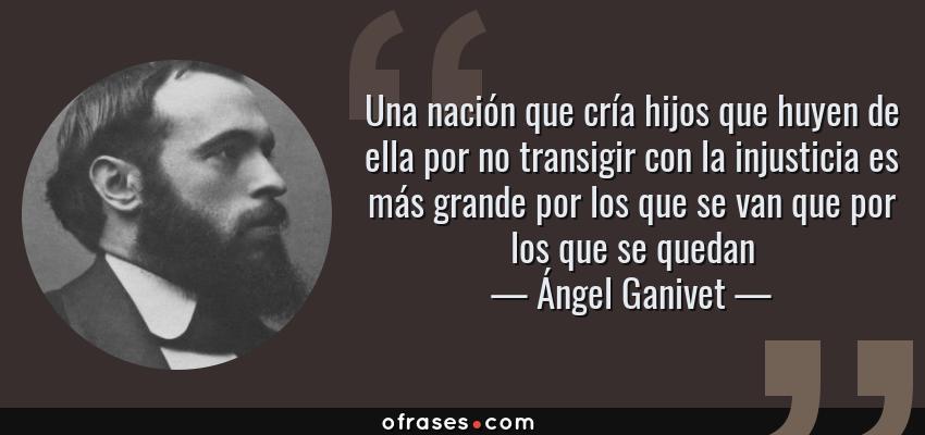 Frases de Ángel Ganivet - Una nación que cría hijos que huyen de ella por no transigir con la injusticia es más grande por los que se van que por los que se quedan