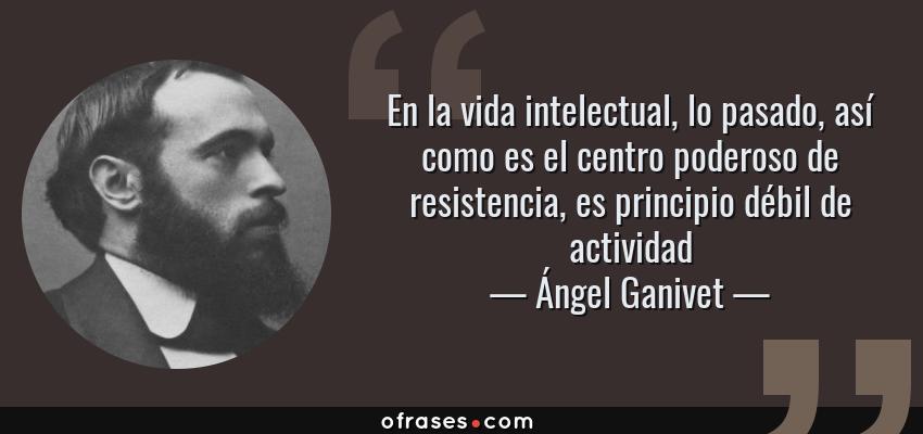 Frases de Ángel Ganivet - En la vida intelectual, lo pasado, así como es el centro poderoso de resistencia, es principio débil de actividad