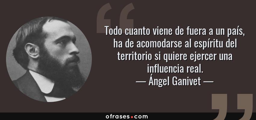 Frases de Ángel Ganivet - Todo cuanto viene de fuera a un país, ha de acomodarse al espíritu del territorio si quiere ejercer una influencia real.