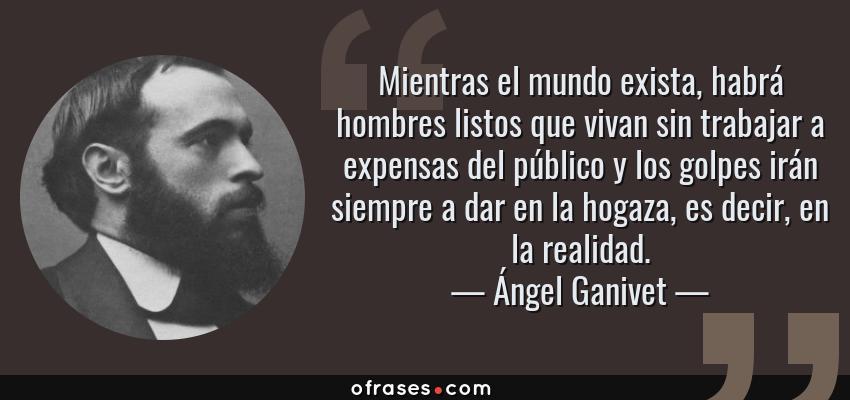 Frases de Ángel Ganivet - Mientras el mundo exista, habrá hombres listos que vivan sin trabajar a expensas del público y los golpes irán siempre a dar en la hogaza, es decir, en la realidad.