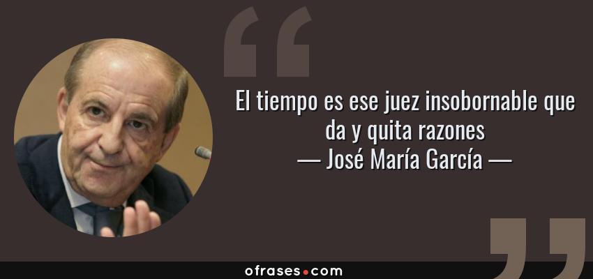 Frases de José María García - El tiempo es ese juez insobornable que da y quita razones