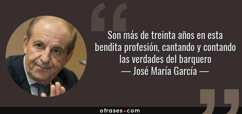 Frases de José María García - Son más de treinta años en esta bendita profesión, cantando y contando las verdades del barquero