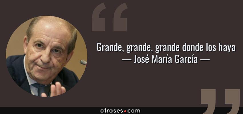 Frases de José María García - Grande, grande, grande donde los haya