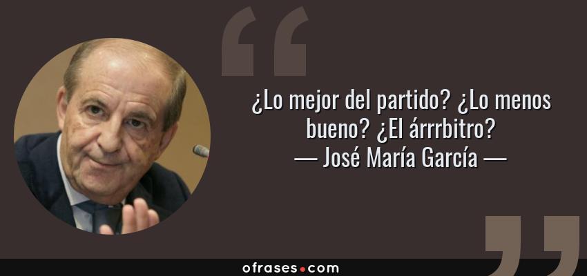 Frases de José María García - ¿Lo mejor del partido? ¿Lo menos bueno? ¿El árrrbitro?