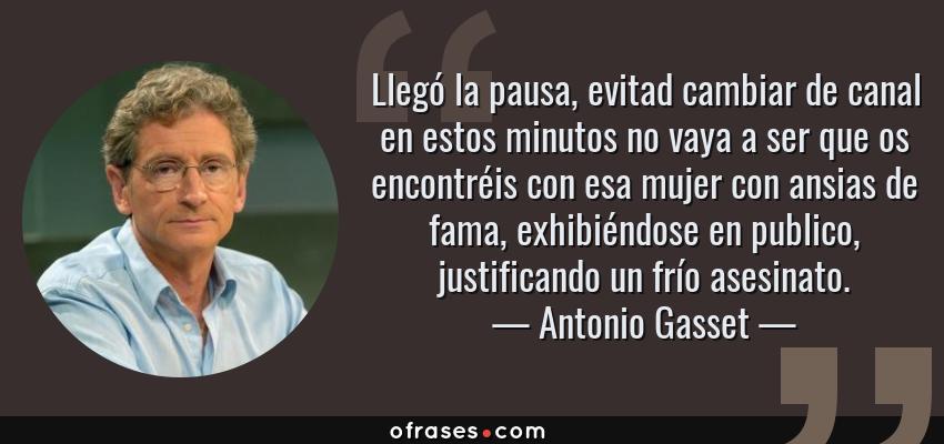 Frases de Antonio Gasset - Llegó la pausa, evitad cambiar de canal en estos minutos no vaya a ser que os encontréis con esa mujer con ansias de fama, exhibiéndose en publico, justificando un frío asesinato.