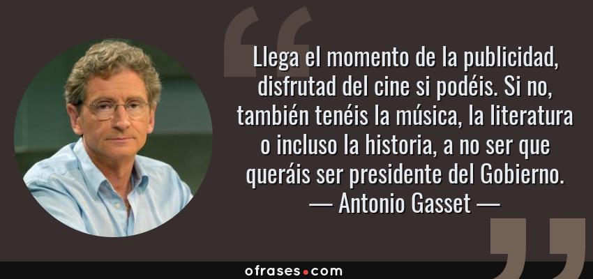 Frases de Antonio Gasset - Llega el momento de la publicidad, disfrutad del cine si podéis. Si no, también tenéis la música, la literatura o incluso la historia, a no ser que queráis ser presidente del Gobierno.