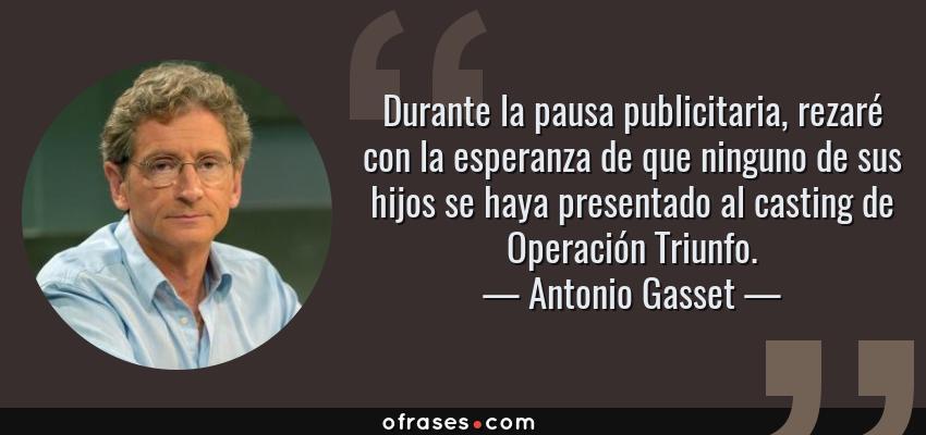 Frases de Antonio Gasset - Durante la pausa publicitaria, rezaré con la esperanza de que ninguno de sus hijos se haya presentado al casting de Operación Triunfo.