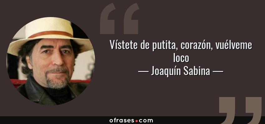 Frases de Joaquín Sabina - Vístete de putita, corazón, vuélveme loco