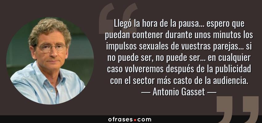 Frases de Antonio Gasset - Llegó la hora de la pausa... espero que puedan contener durante unos minutos los impulsos sexuales de vuestras parejas... si no puede ser, no puede ser... en cualquier caso volveremos después de la publicidad con el sector más casto de la audiencia.