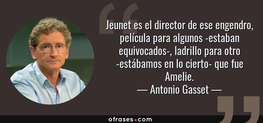Frases de Antonio Gasset - Jeunet es el director de ese engendro, película para algunos -estaban equivocados-, ladrillo para otro -estábamos en lo cierto- que fue Amelie.