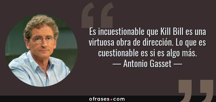 Frases de Antonio Gasset - Es incuestionable que Kill Bill es una virtuosa obra de dirección. Lo que es cuestionable es si es algo más.