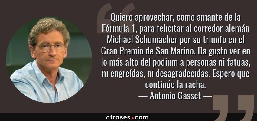Frases de Antonio Gasset - Quiero aprovechar, como amante de la Fórmula 1, para felicitar al corredor alemán Michael Schumacher por su triunfo en el Gran Premio de San Marino. Da gusto ver en lo más alto del podium a personas ni fatuas, ni engreídas, ni desagradecidas. Espero que continúe la racha.