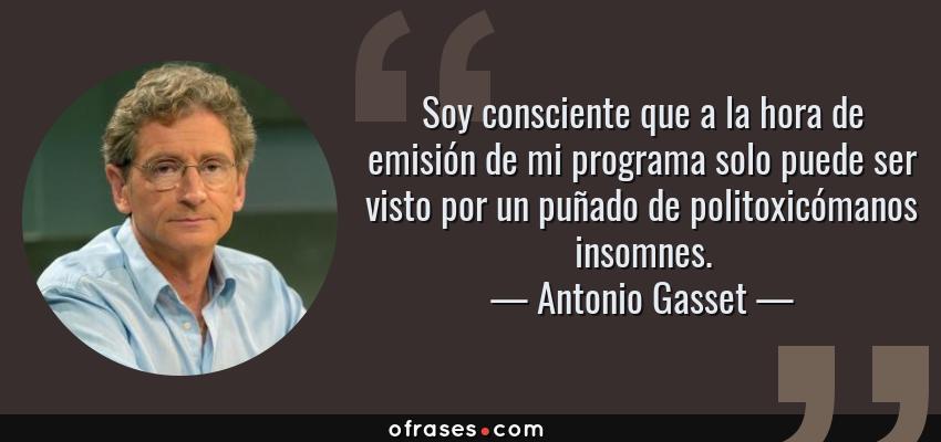 Frases de Antonio Gasset - Soy consciente que a la hora de emisión de mi programa solo puede ser visto por un puñado de politoxicómanos insomnes.