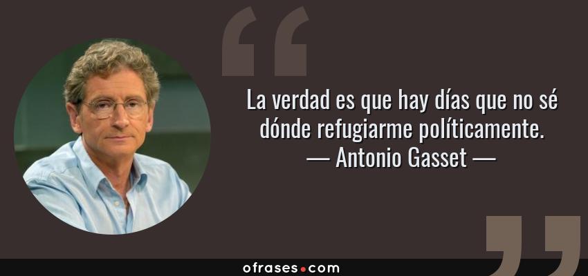 Frases de Antonio Gasset - La verdad es que hay días que no sé dónde refugiarme políticamente.
