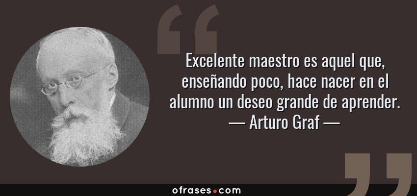 Frases de Arturo Graf - Excelente maestro es aquel que, enseñando poco, hace nacer en el alumno un deseo grande de aprender.