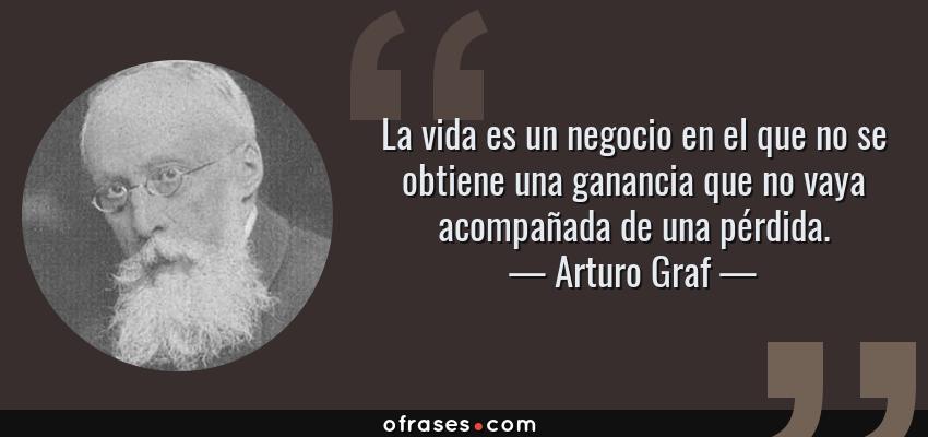 Frases de Arturo Graf - La vida es un negocio en el que no se obtiene una ganancia que no vaya acompañada de una pérdida.