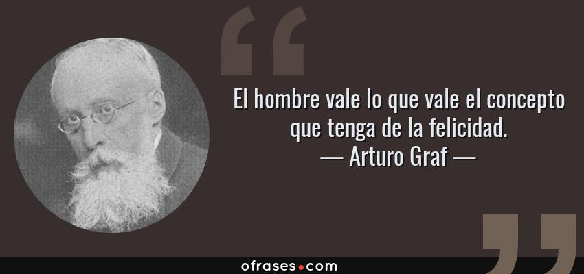 Frases de Arturo Graf - El hombre vale lo que vale el concepto que tenga de la felicidad.