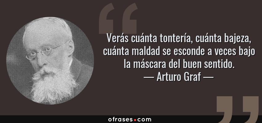 Frases de Arturo Graf - Verás cuánta tontería, cuánta bajeza, cuánta maldad se esconde a veces bajo la máscara del buen sentido.