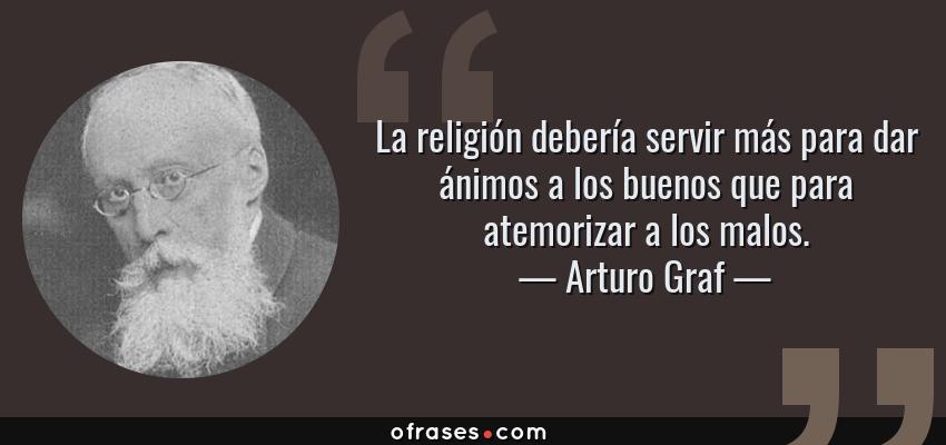 Frases de Arturo Graf - La religión debería servir más para dar ánimos a los buenos que para atemorizar a los malos.
