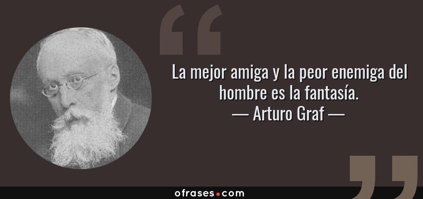 Frases de Arturo Graf - La mejor amiga y la peor enemiga del hombre es la fantasía.