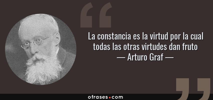 Frases de Arturo Graf - La constancia es la virtud por la cual todas las otras virtudes dan fruto