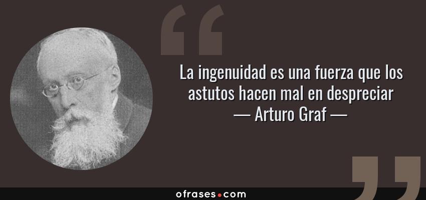 Frases de Arturo Graf - La ingenuidad es una fuerza que los astutos hacen mal en despreciar