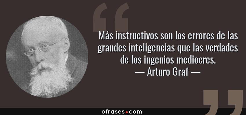 Frases de Arturo Graf - Más instructivos son los errores de las grandes inteligencias que las verdades de los ingenios mediocres.
