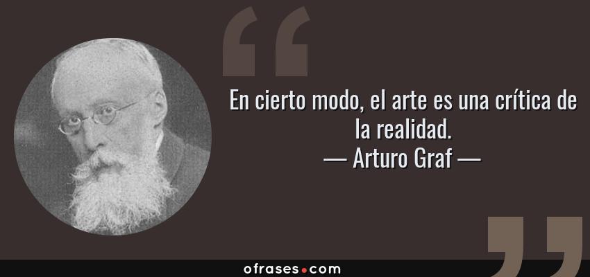 Frases de Arturo Graf - En cierto modo, el arte es una crítica de la realidad.