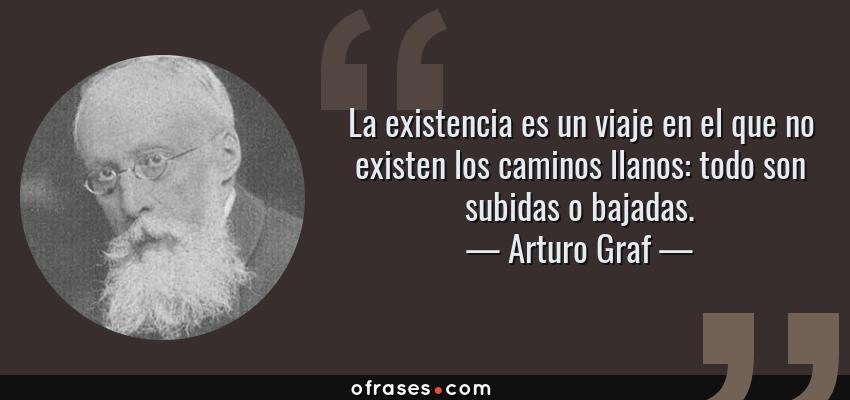 Frases de Arturo Graf - La existencia es un viaje en el que no existen los caminos llanos: todo son subidas o bajadas.