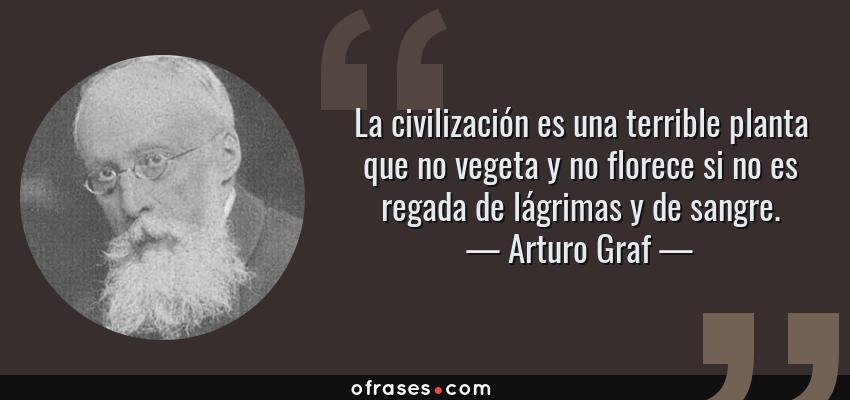 Frases de Arturo Graf - La civilización es una terrible planta que no vegeta y no florece si no es regada de lágrimas y de sangre.