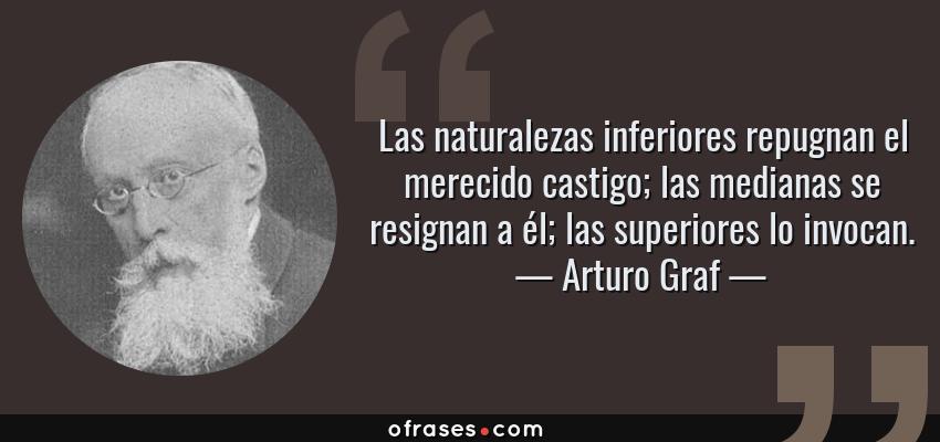 Frases de Arturo Graf - Las naturalezas inferiores repugnan el merecido castigo; las medianas se resignan a él; las superiores lo invocan.