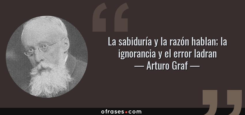Frases de Arturo Graf - La sabiduría y la razón hablan; la ignorancia y el error ladran