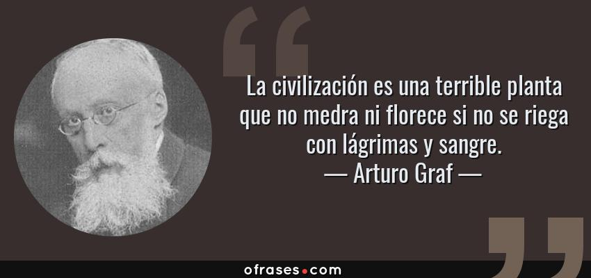 Frases de Arturo Graf - La civilización es una terrible planta que no medra ni florece si no se riega con lágrimas y sangre.