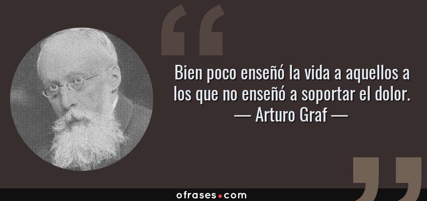 Frases de Arturo Graf - Bien poco enseñó la vida a aquellos a los que no enseñó a soportar el dolor.