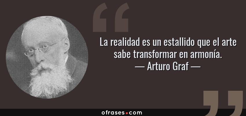 Frases de Arturo Graf - La realidad es un estallido que el arte sabe transformar en armonía.