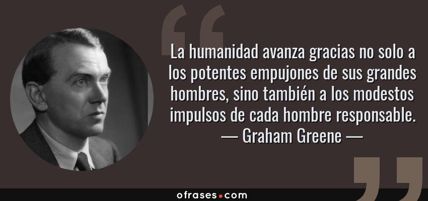 Frases de Graham Greene - La humanidad avanza gracias no solo a los potentes empujones de sus grandes hombres, sino también a los modestos impulsos de cada hombre responsable.