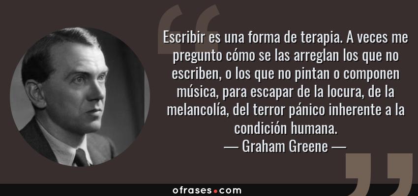 Frases de Graham Greene - Escribir es una forma de terapia. A veces me pregunto cómo se las arreglan los que no escriben, o los que no pintan o componen música, para escapar de la locura, de la melancolía, del terror pánico inherente a la condición humana.