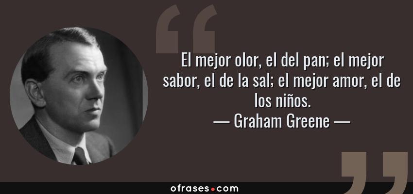 Frases de Graham Greene - El mejor olor, el del pan; el mejor sabor, el de la sal; el mejor amor, el de los niños.