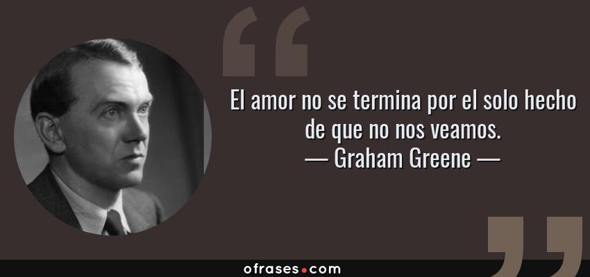 Frases de Graham Greene - El amor no se termina por el solo hecho de que no nos veamos.