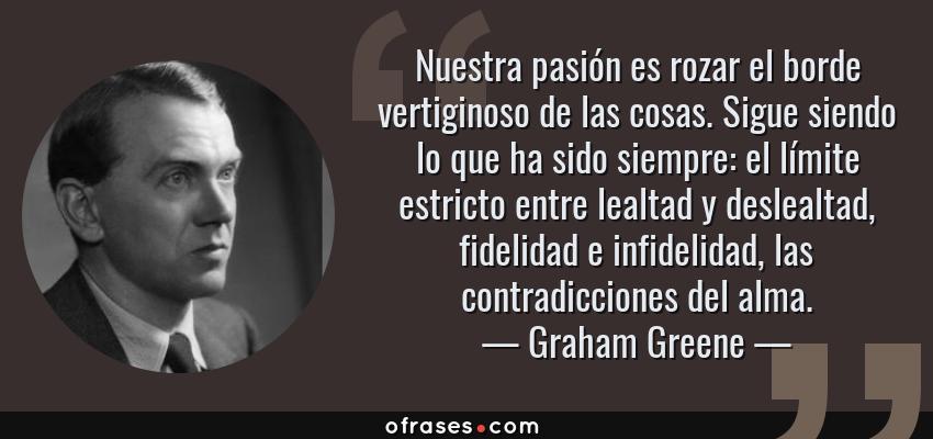 Frases de Graham Greene - Nuestra pasión es rozar el borde vertiginoso de las cosas. Sigue siendo lo que ha sido siempre: el límite estricto entre lealtad y deslealtad, fidelidad e infidelidad, las contradicciones del alma.