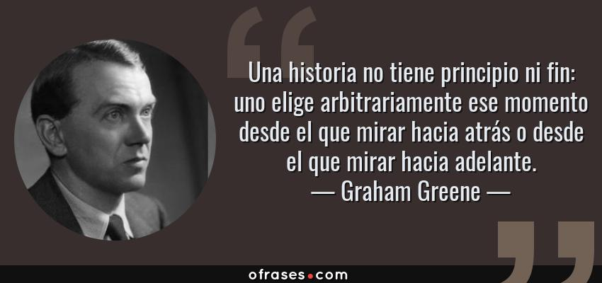 Frases de Graham Greene - Una historia no tiene principio ni fin: uno elige arbitrariamente ese momento desde el que mirar hacia atrás o desde el que mirar hacia adelante.