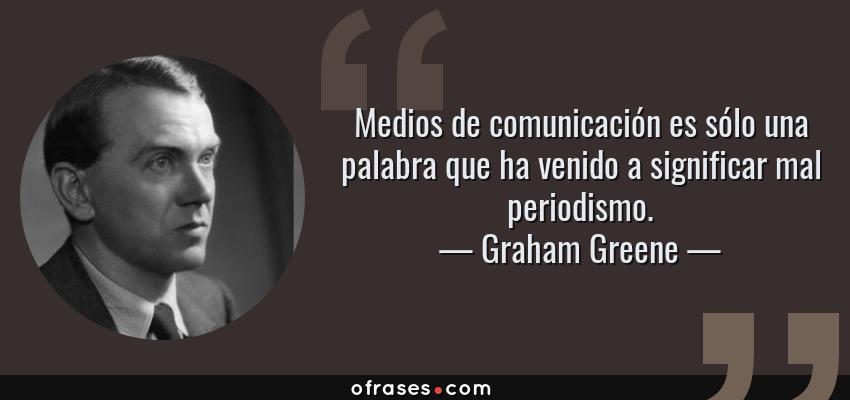 Frases de Graham Greene - Medios de comunicación es sólo una palabra que ha venido a significar mal periodismo.