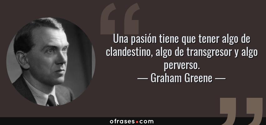 Frases de Graham Greene - Una pasión tiene que tener algo de clandestino, algo de transgresor y algo perverso.