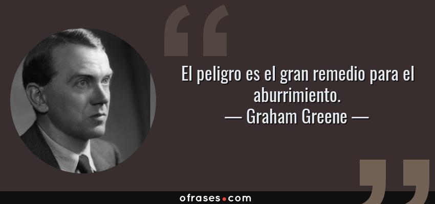Frases de Graham Greene - El peligro es el gran remedio para el aburrimiento.