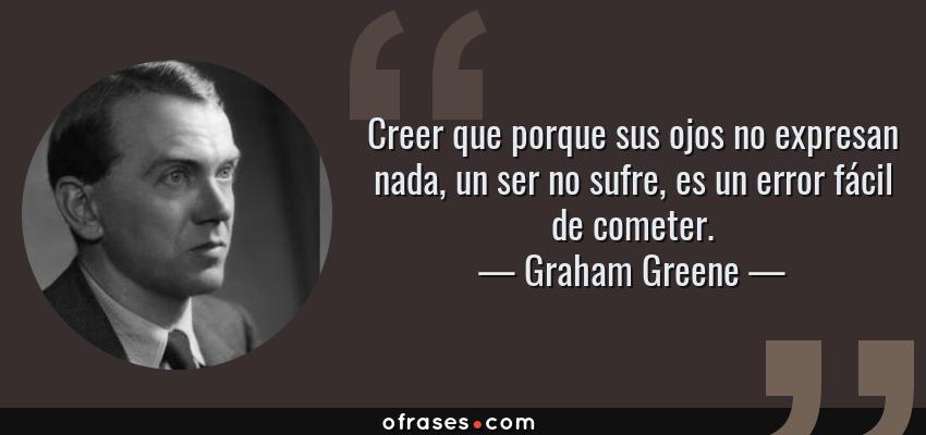 Frases de Graham Greene - Creer que porque sus ojos no expresan nada, un ser no sufre, es un error fácil de cometer.