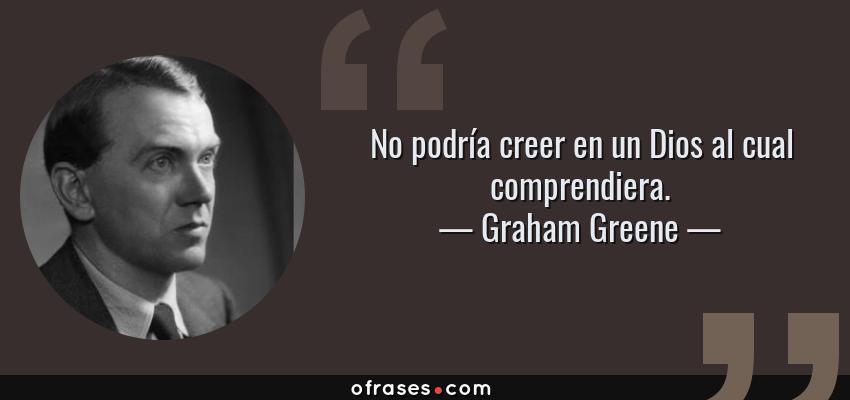 Frases de Graham Greene - No podría creer en un Dios al cual comprendiera.